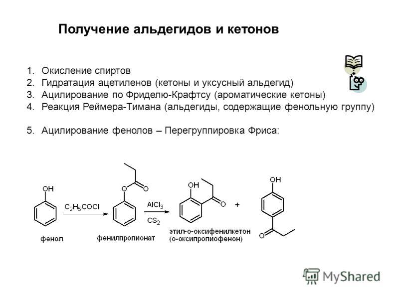 Получение альдегидов и кетонов 1.Окисление спиртов 2.Гидратация ацетиленов (кетоны и уксусный альдегид) 3.Ацилирование по Фриделю-Крафтсу (ароматические кетоны) 4.Реакция Реймера-Тимана (альдегиды, содержащие фенольную группу) 5.Ацилирование фенолов
