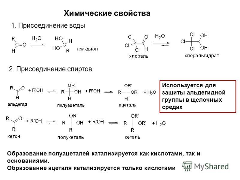 Химические свойства 1. Присоединение воды 2. Присоединение спиртов Образование полуацеталей катализируется как кислотами, так и основаниями. Образование ацеталя катализируется только кислотами Используется для защиты альдегидной группы в щелочных сре