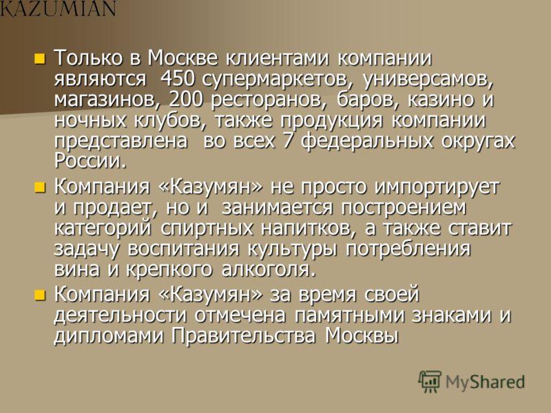 Только в Москве клиентами компании являются 450 супермаркетов, универсамов, магазинов, 200 ресторанов, баров, казино и ночных клубов, также продукция компании представлена во всех 7 федеральных округах России. Только в Москве клиентами компании являю
