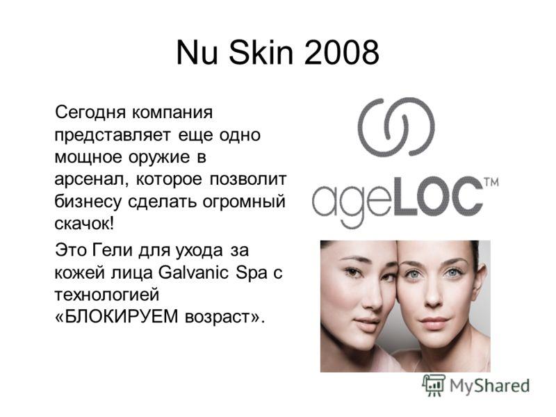 Nu Skin 2008 Сегодня компания представляет еще одно мощное оружие в арсенал, которое позволит бизнесу сделать огромный скачок! Это Гели для ухода за кожей лица Galvanic Spa с технологией «БЛОКИРУЕМ возраст».