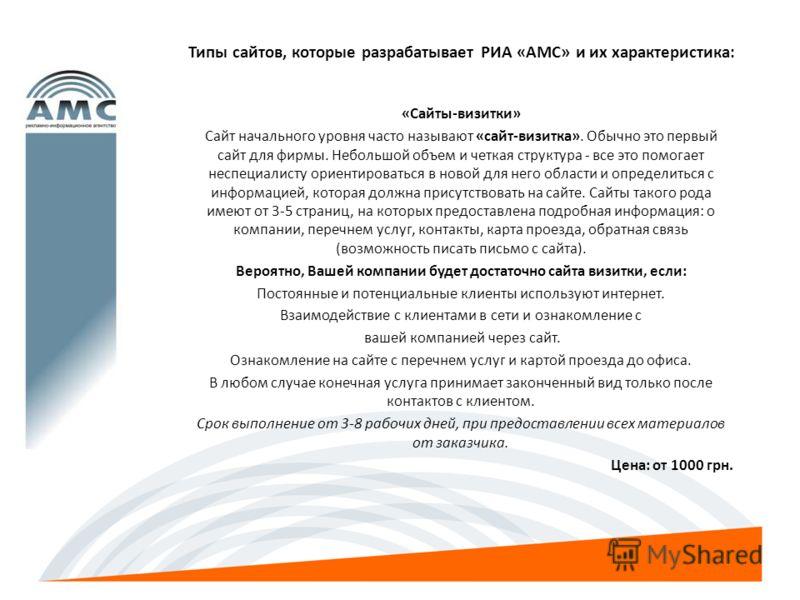 Типы сайтов, которые разрабатывает РИА «АМС» и их характеристика: «Сайты-визитки» Сайт начального уровня часто называют «сайт-визитка». Обычно это первый сайт для фирмы. Небольшой объем и четкая структура - все это помогает неспециалисту ориентироват
