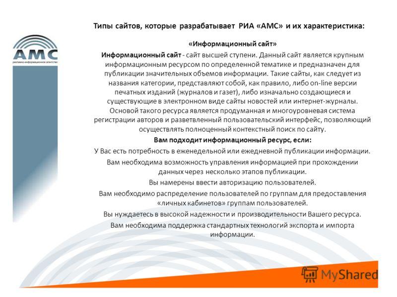 Типы сайтов, которые разрабатывает РИА «АМС» и их характеристика: «Информационный сайт» Информационный сайт - сайт высшей ступени. Данный сайт является крупным информационным ресурсом по определенной тематике и предназначен для публикации значительны