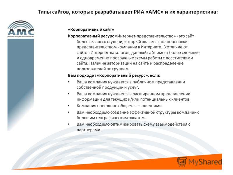 Типы сайтов, которые разрабатывает РИА «АМС» и их характеристика: «Корпоративный сайт» Корпоративный ресурс «Интернет-представительство» - это сайт более высшего ступени, который является полноценным представительством компании в Интернете. В отличие