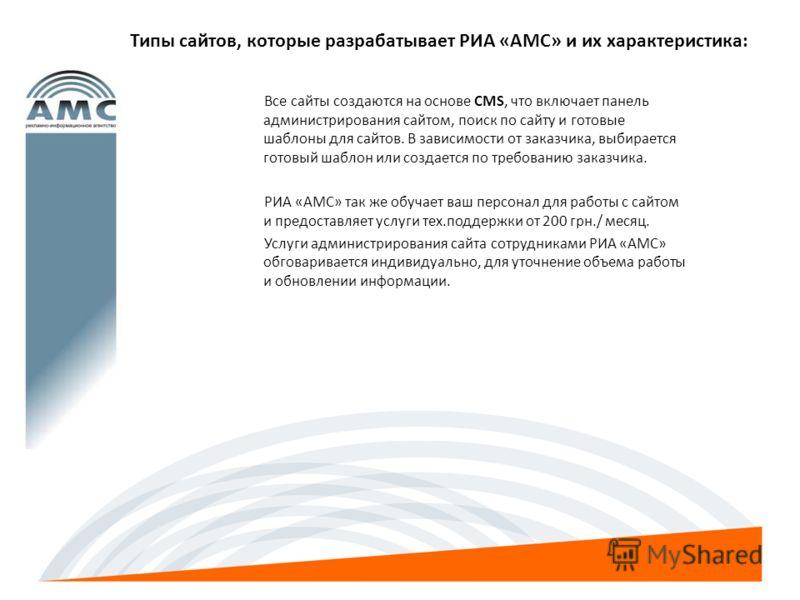 Типы сайтов, которые разрабатывает РИА «АМС» и их характеристика: Все сайты создаются на основе CMS, что включает панель администрирования сайтом, поиск по сайту и готовые шаблоны для сайтов. В зависимости от заказчика, выбирается готовый шаблон или