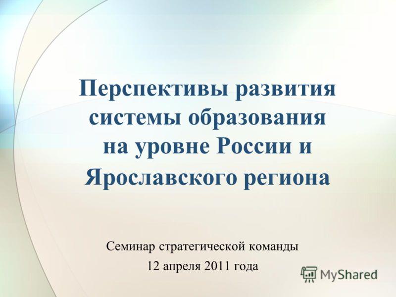 Перспективы развития системы образования на уровне России и Ярославского региона Семинар стратегической команды 12 апреля 2011 года