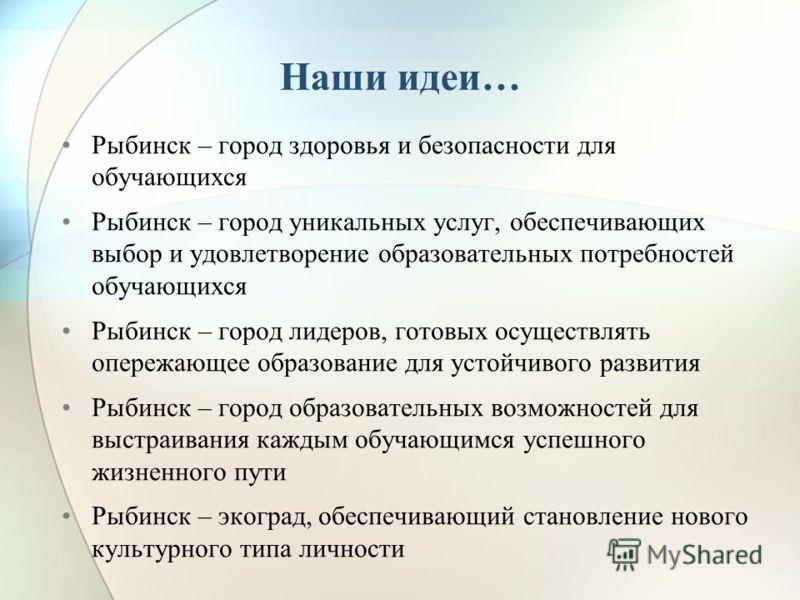 Наши идеи… Рыбинск – город здоровья и безопасности для обучающихся Рыбинск – город уникальных услуг, обеспечивающих выбор и удовлетворение образовательных потребностей обучающихся Рыбинск – город лидеров, готовых осуществлять опережающее образование