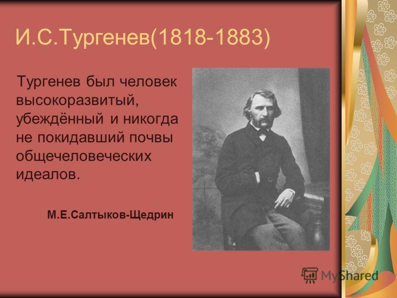 И.С.Тургенев(1818-1883) Тургенев был человек высокоразвитый, убеждённый и никогда не покидавший почвы общечеловеческих идеалов. М.Е.Салтыков-Щедрин