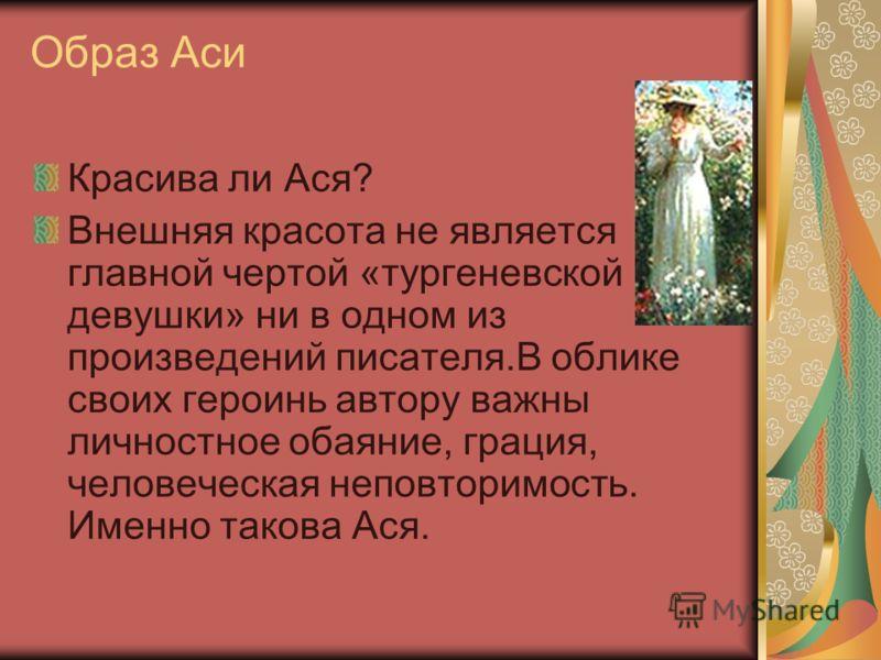Образ Аси Красива ли Ася? Внешняя красота не является главной чертой «тургеневской девушки» ни в одном из произведений писателя.В облике своих героинь автору важны личностное обаяние, грация, человеческая неповторимость. Именно такова Ася.