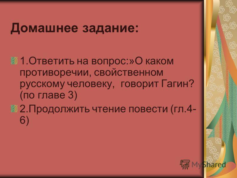 Домашнее задание: 1.Ответить на вопрос:»О каком противоречии, свойственном русскому человеку, говорит Гагин? (по главе 3) 2.Продолжить чтение повести (гл.4- 6)