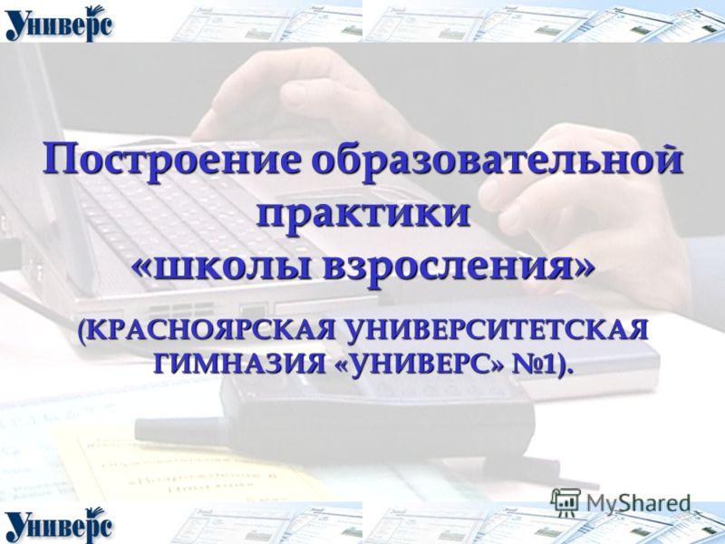 Построение образовательной практики «школы взросления» ( КРАСНОЯРСКАЯ УНИВЕРСИТЕТСКАЯ ГИМНАЗИЯ «УНИВЕРС» 1).