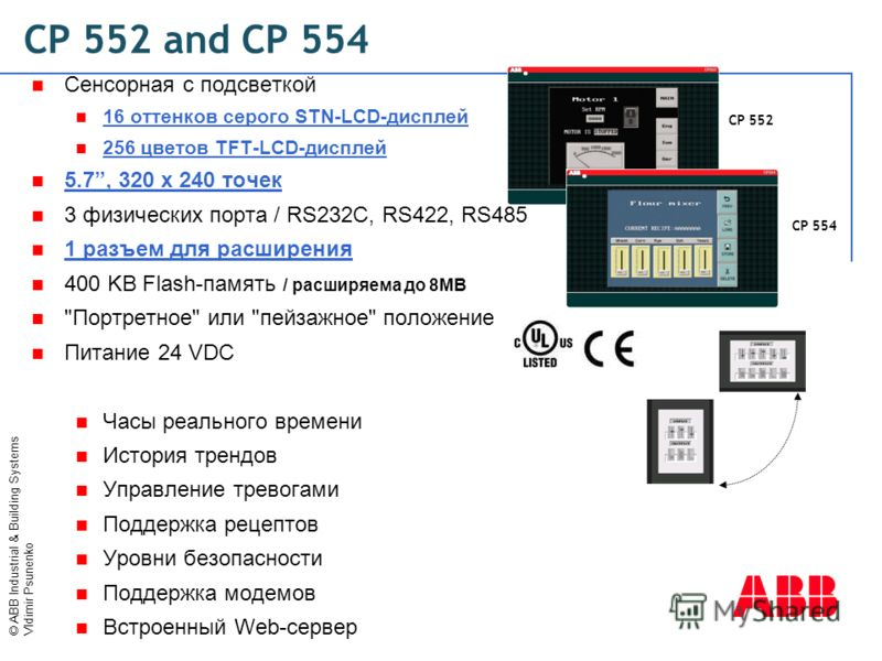 © ABB Industrial & Building Systems Vldimir Psunenko Сенсорная с подсветкой 16 оттенков серого STN-LCD-дисплей 256 цветов TFT-LCD-дисплей 5.7, 320 x 240 точек 3 физических порта / RS232C, RS422, RS485 1 разъем для расширения 400 KB Flash-память / рас