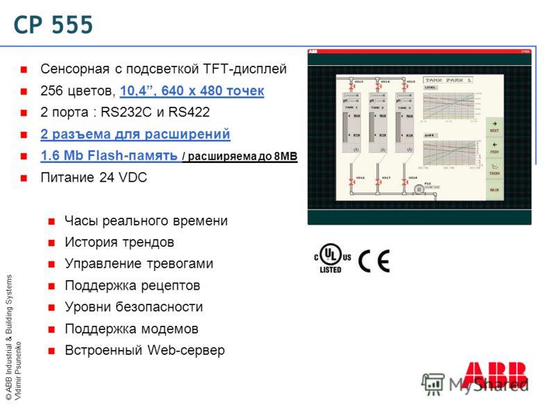 © ABB Industrial & Building Systems Vldimir Psunenko CP 555 Сенсорная с подсветкой TFT-дисплей 256 цветов, 10,4, 640 x 480 точек 2 порта : RS232C и RS422 2 разъема для расширений 1.6 Mb Flash-память / расширяема до 8MB Питание 24 VDC Часы реального в