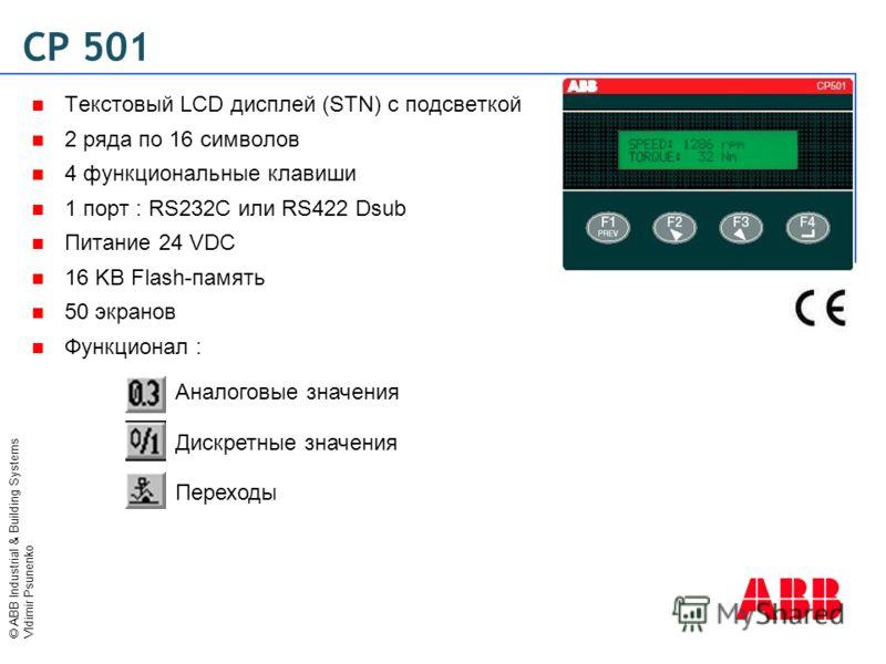 © ABB Industrial & Building Systems Vldimir Psunenko CP 501 Текстовый LCD дисплей (STN) с подсветкой 2 ряда по 16 символов 4 функциональные клавиши 1 порт : RS232C или RS422 Dsub Питание 24 VDC 16 KB Flash-память 50 экранов Функционал : Аналоговые зн