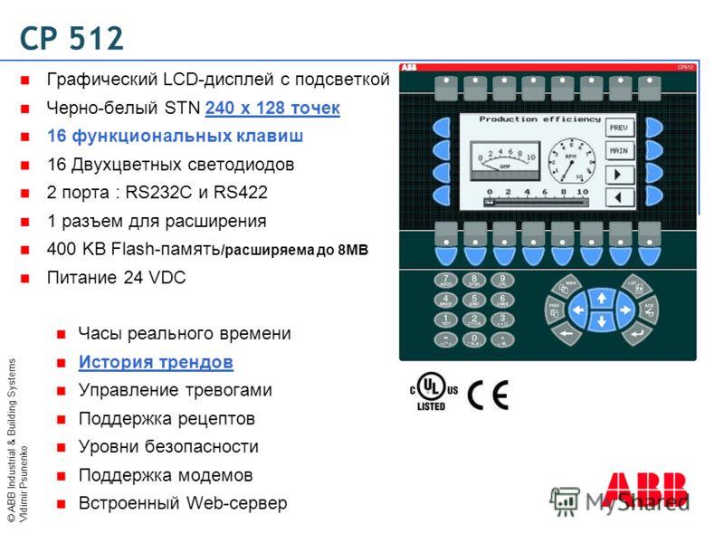 © ABB Industrial & Building Systems Vldimir Psunenko CP 512 Графический LCD-дисплей с подсветкой Черно-белый STN 240 x 128 точек 16 функциональных клавиш 16 Двухцветных светодиодов 2 порта : RS232C и RS422 1 разъем для расширения 400 KB Flash-память