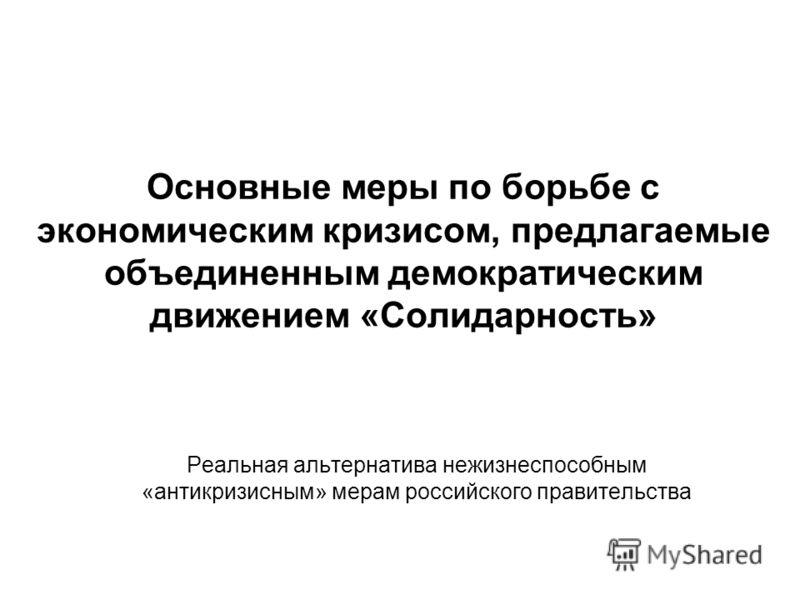 Основные меры по борьбе с экономическим кризисом, предлагаемые объединенным демократическим движением «Солидарность» Реальная альтернатива нежизнеспособным «антикризисным» мерам российского правительства