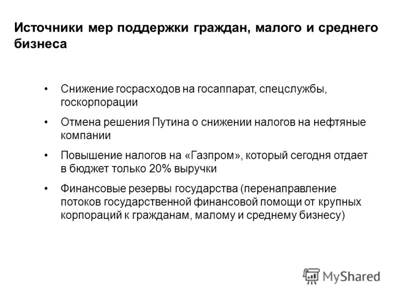 Источники мер поддержки граждан, малого и среднего бизнеса Снижение госрасходов на госаппарат, спецслужбы, госкорпорации Отмена решения Путина о снижении налогов на нефтяные компании Повышение налогов на «Газпром», который сегодня отдает в бюджет тол