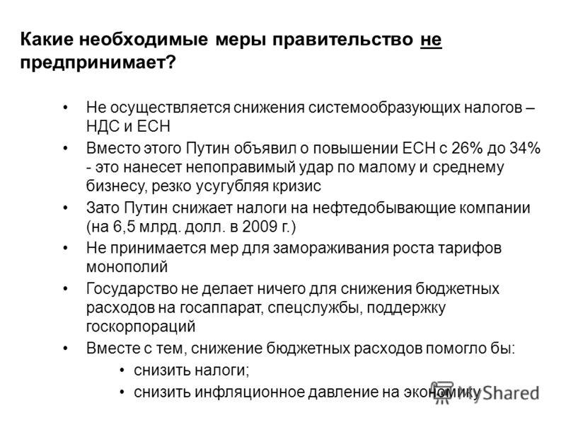 Какие необходимые меры правительство не предпринимает? Не осуществляется снижения системообразующих налогов – НДС и ЕСН Вместо этого Путин объявил о повышении ЕСН с 26% до 34% - это нанесет непоправимый удар по малому и среднему бизнесу, резко усугуб
