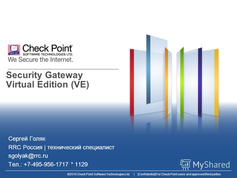 ©2010 Check Point Software Technologies Ltd. | [Confidential] For Check Point users and approved third parties Security Gateway Virtual Edition (VE) Сергей Голяк RRC Россия | технический специалист sgolyak@rrc.ru Тел.: +7-495-956-1717 * 1129
