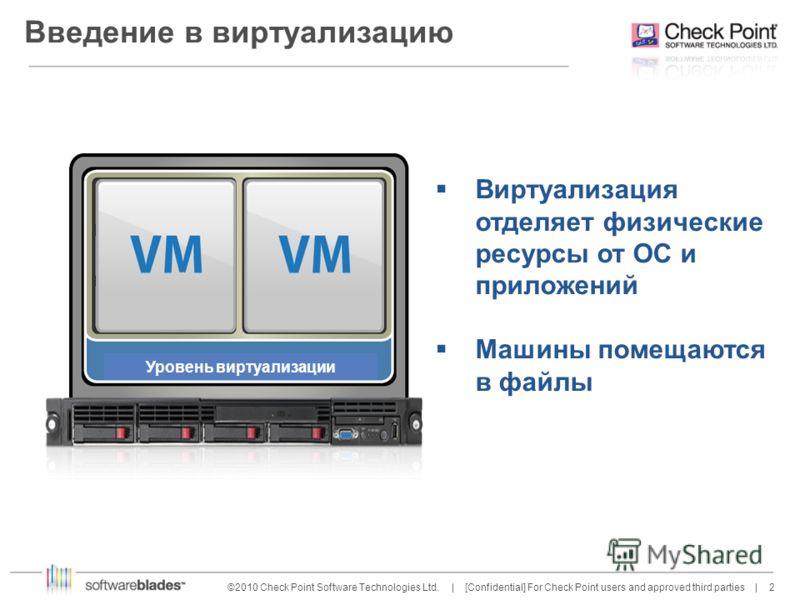 2 2©2010 Check Point Software Technologies Ltd. | [Confidential] For Check Point users and approved third parties | Введение в виртуализацию Виртуализация отделяет физические ресурсы от ОС и приложений Машины помещаются в файлы Уровень виртуализации