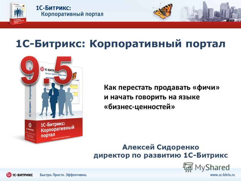 1С-Битрикс: Корпоративный портал Алексей Сидоренко директор по развитию 1С-Битрикс Как перестать продавать «фичи» и начать говорить на языке «бизнес-ценностей»