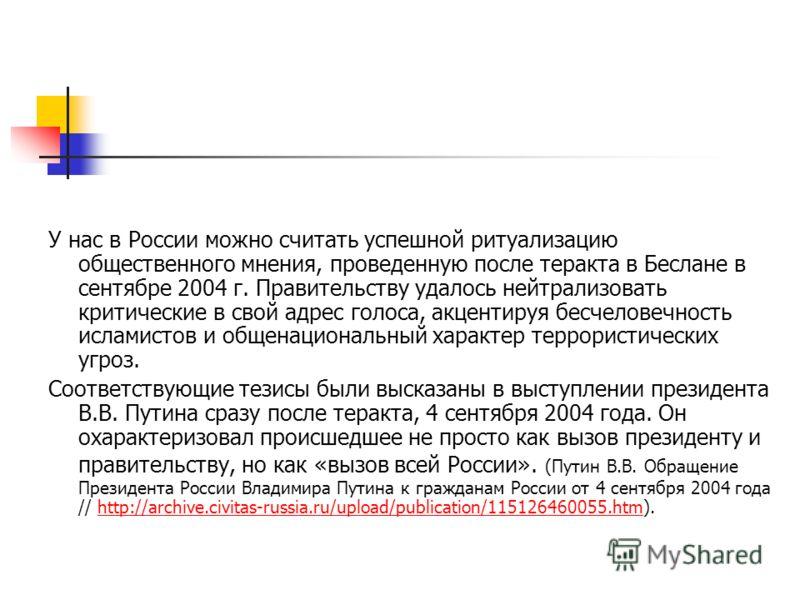 У нас в России можно считать успешной ритуализацию общественного мнения, проведенную после теракта в Беслане в сентябре 2004 г. Правительству удалось нейтрализовать критические в свой адрес голоса, акцентируя бесчеловечность исламистов и общенационал