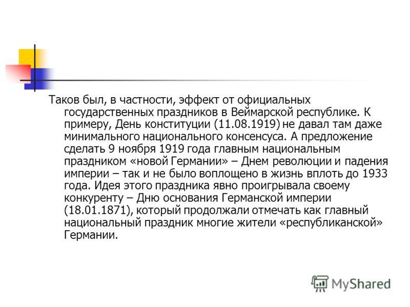 Таков был, в частности, эффект от официальных государственных праздников в Веймарской республике. К примеру, День конституции (11.08.1919) не давал там даже минимального национального консенсуса. А предложение сделать 9 ноября 1919 года главным нацио