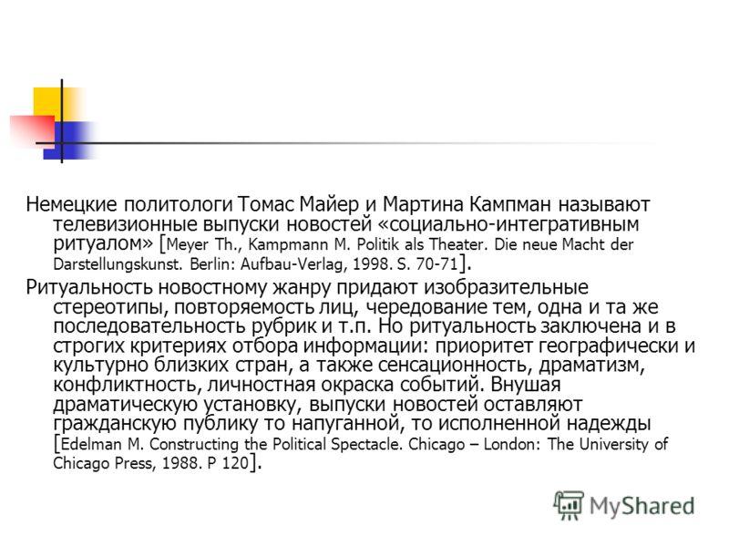 Немецкие политологи Томас Майер и Мартина Кампман называют телевизионные выпуски новостей «социально-интегративным ритуалом» [ Meyer Th., Kampmann M. Politik als Theater. Die neue Macht der Darstellungskunst. Berlin: Aufbau-Verlag, 1998. S. 70-71 ].