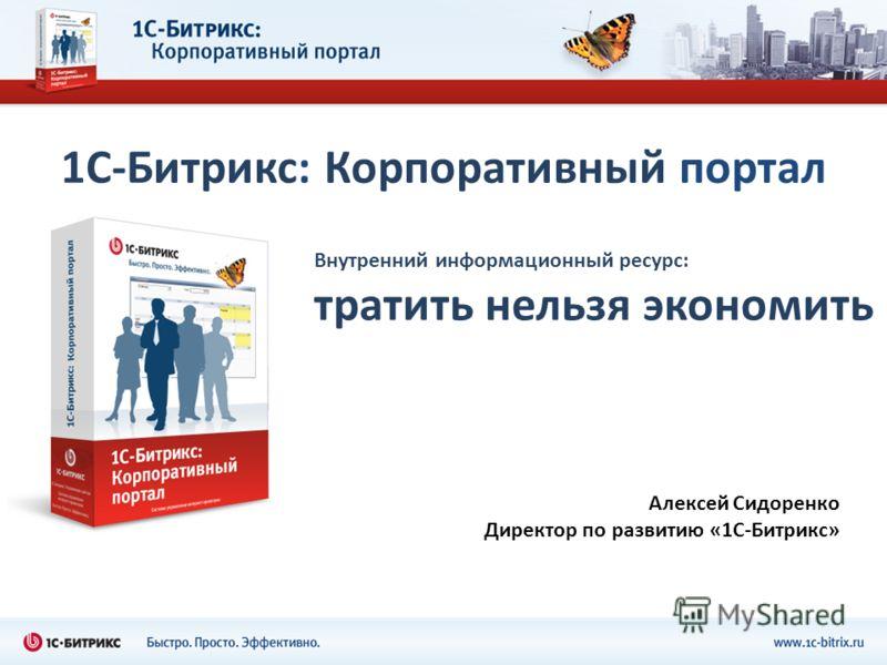 1С-Битрикс: Корпоративный портал Внутренний информационный ресурс: тратить нельзя экономить Алексей Сидоренко Директор по развитию «1С-Битрикс»