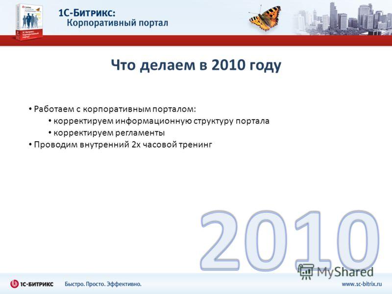 Что делаем в 2010 году Работаем с корпоративным порталом: корректируем информационную структуру портала корректируем регламенты Проводим внутренний 2х часовой тренинг