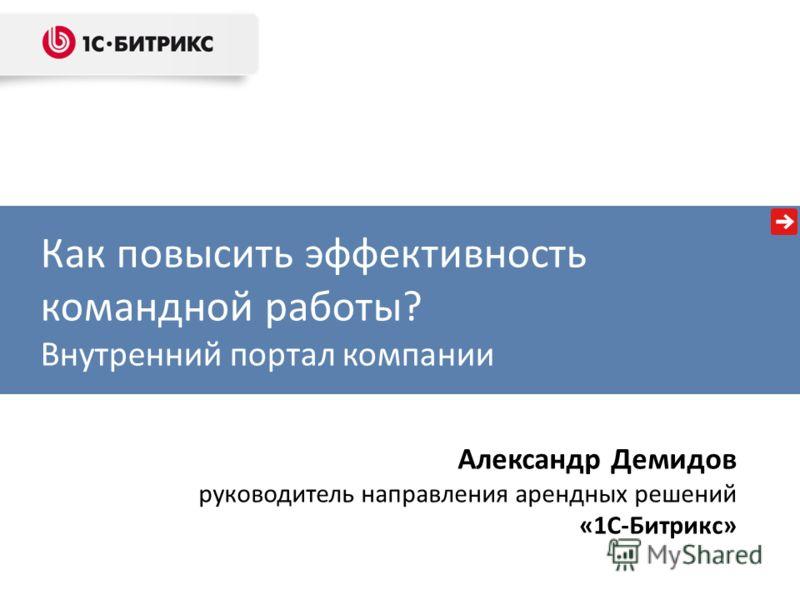 Как повысить эффективность командной работы? Внутренний портал компании Александр Демидов руководитель направления арендных решений «1С-Битрикс»