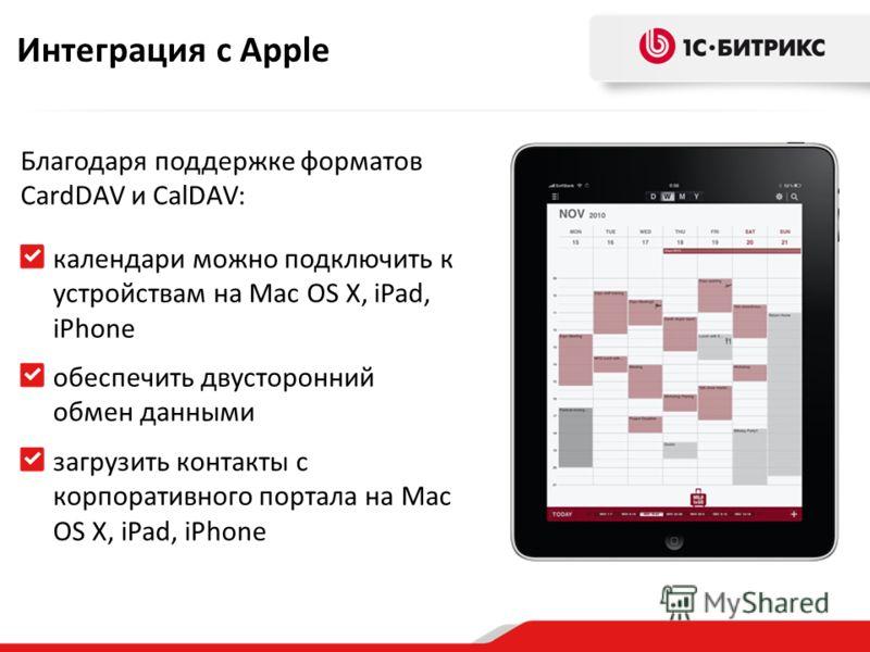 Благодаря поддержке форматов CardDAV и CalDAV: календари можно подключить к устройствам на Mac OS X, iPad, iPhone обеспечить двусторонний обмен данными загрузить контакты с корпоративного портала на Mac OS X, iPad, iPhone Интеграция с Apple