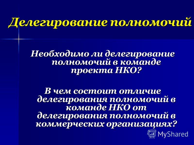 Делегирование полномочий Необходимо ли делегирование полномочий в команде проекта НКО? В чем состоит отличие делегирования полномочий в команде НКО от делегирования полномочий в коммерческих организациях?
