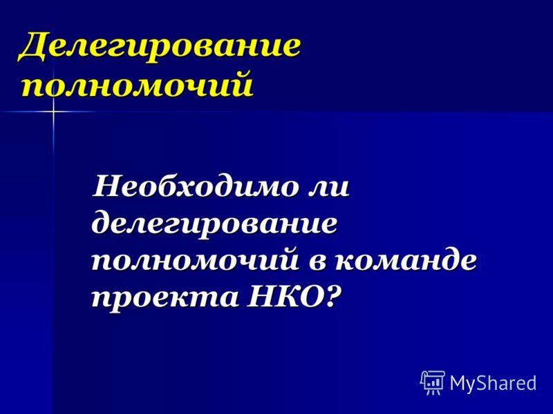 Делегирование полномочий Необходимо ли делегирование полномочий в команде проекта НКО? Необходимо ли делегирование полномочий в команде проекта НКО?