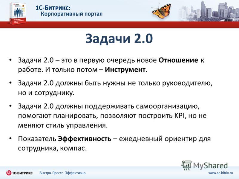 Задачи 2.0 Задачи 2.0 – это в первую очередь новое Отношение к работе. И только потом – Инструмент. Задачи 2.0 должны быть нужны не только руководителю, но и сотруднику. Задачи 2.0 должны поддерживать самоорганизацию, помогают планировать, позволяют