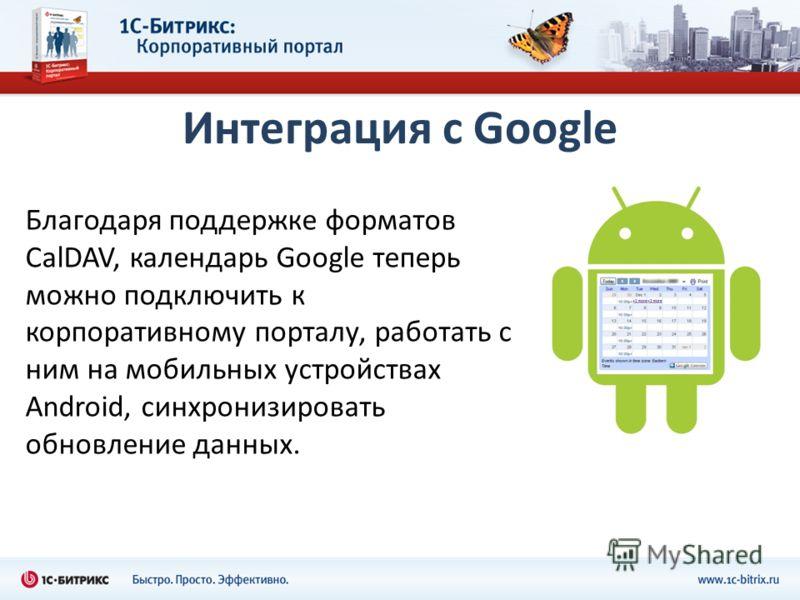 Интеграция с Google Благодаря поддержке форматов CalDAV, календарь Google теперь можно подключить к корпоративному порталу, работать с ним на мобильных устройствах Android, синхронизировать обновление данных.