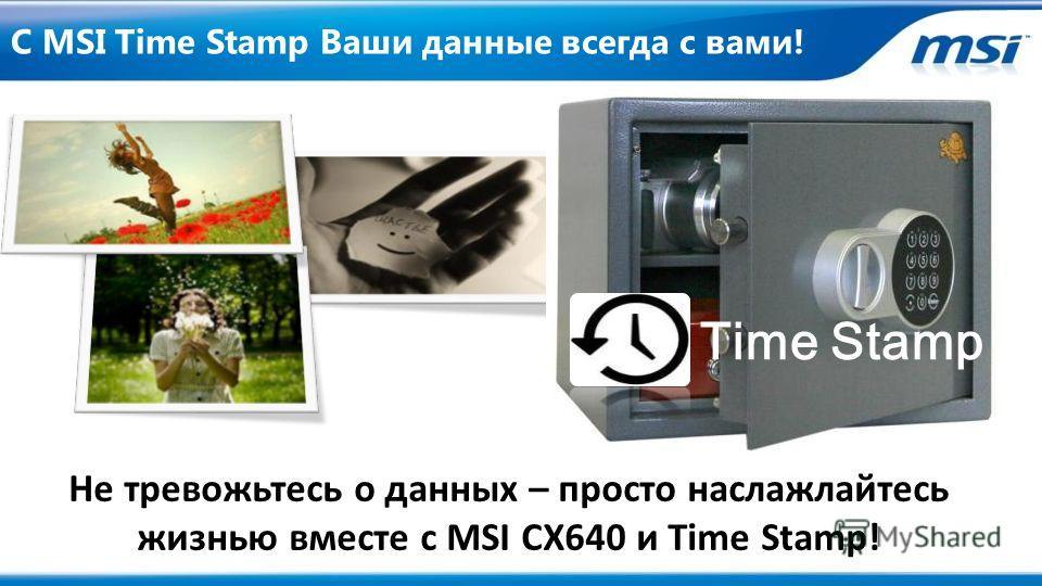 С MSI Time Stamp Ваши данные всегда с вами! Time Stamp Не тревожьтесь о данных – просто наслажлайтесь жизнью вместе с MSI CX640 и Time Stamp!