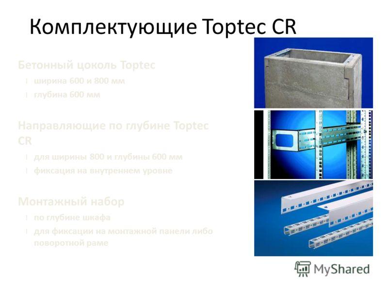 Бетонный цоколь Toptec l ширина 600 и 800 мм l глубина 600 мм Направляющие по глубине Toptec CR l для ширины 800 и глубины 600 мм l фиксация на внутреннем уровне Монтажный набор l по глубине шкафа l для фиксации на монтажной панели либо поворотной ра