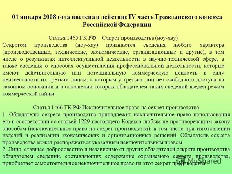 01 января 2008 года введена в действие IV часть Гражданского кодекса Российской Федерации Статья 1465 ГК РФ Секрет производства (ноу-хау) Секретом производства (ноу-хау) признаются сведения любого характера (производственные, технические, экономическ