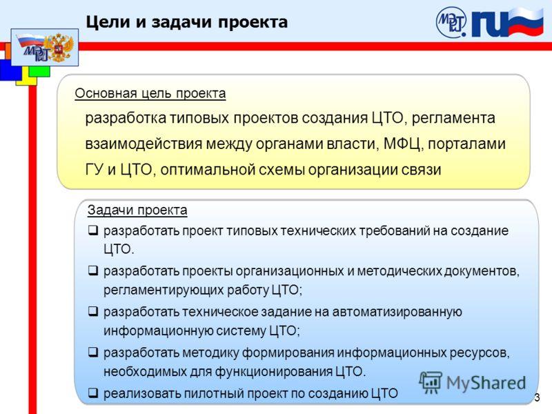 3 Цели и задачи проекта Основная цель проекта разработка типовых проектов создания ЦТО, регламента взаимодействия между органами власти, МФЦ, порталами ГУ и ЦТО, оптимальной схемы организации связи Задачи проекта разработать проект типовых технически