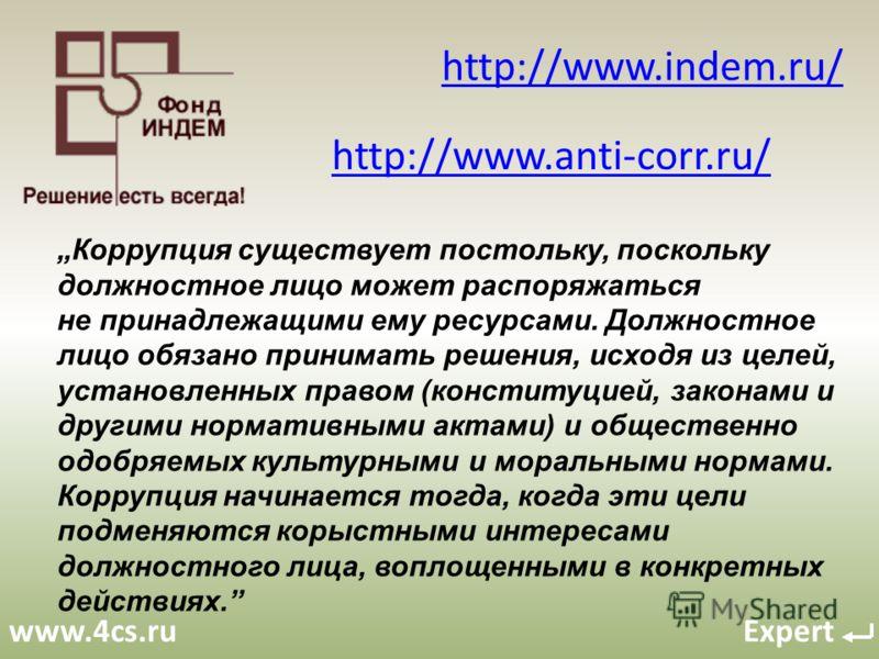 www.4cs.ru Expert http://www.indem.ru/ http://www.anti-corr.ru/ Коррупция существует постольку, поскольку должностное лицо может распоряжаться не принадлежащими ему ресурсами. Должностное лицо обязано принимать решения, исходя из целей, установленных