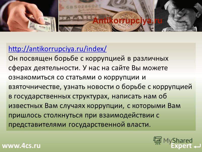 www.4cs.ru Expert http://antikorrupciya.ru/index/ Он посвящен борьбе с коррупцией в различных сферах деятельности. У нас на сайте Вы можете ознакомиться со статьями о коррупции и взяточничестве, узнать новости о борьбе с коррупцией в государственных
