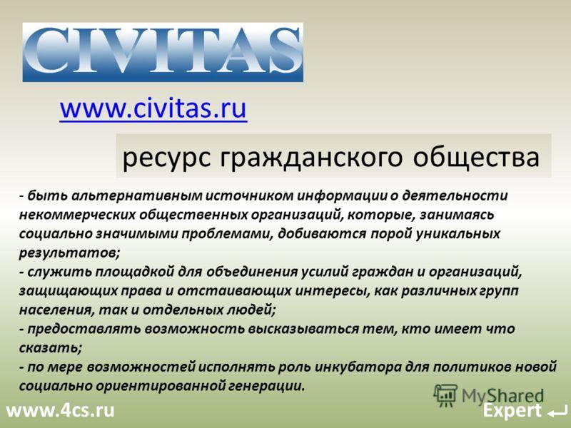 www.4cs.ru Expert www.civitas.ru ресурс гражданского общества - быть альтернативным источником информации о деятельности некоммерческих общественных организаций, которые, занимаясь социально значимыми проблемами, добиваются порой уникальных результат