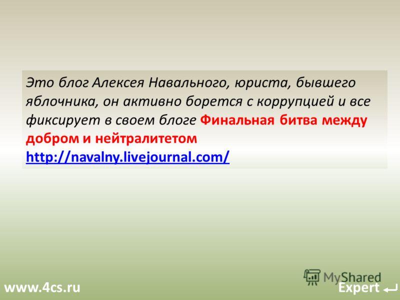 www.4cs.ru Expert Это блог Алексея Навального, юриста, бывшего яблочника, он активно борется с коррупцией и все фиксирует в своем блоге Финальная битва между добром и нейтралитетом http://navalny.livejournal.com/ http://navalny.livejournal.com/