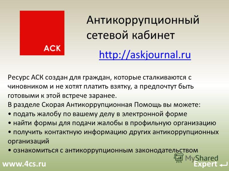 www.4cs.ru Expert Антикоррупционный сетевой кабинет Ресурс АСК создан для граждан, которые сталкиваются с чиновником и не хотят платить взятку, а предпочтут быть готовыми к этой встрече заранее. В разделе Скорая Антикоррупционная Помощь вы можете: по