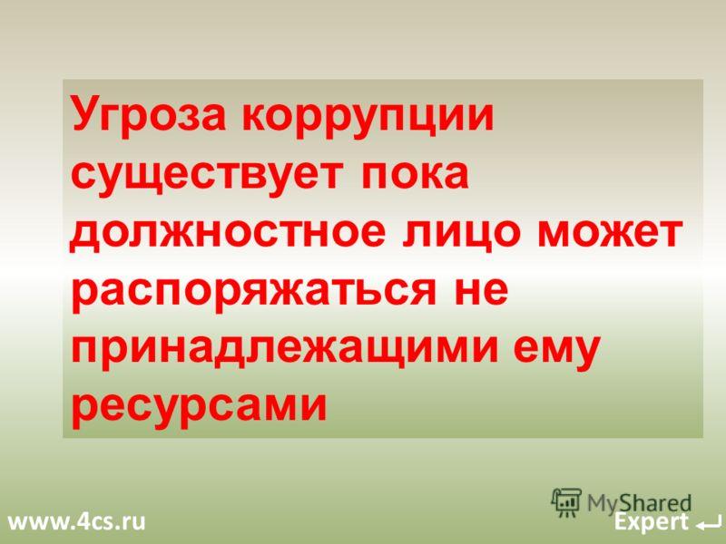 www.4cs.ru Expert Угроза коррупции существует пока должностное лицо может распоряжаться не принадлежащими ему ресурсами