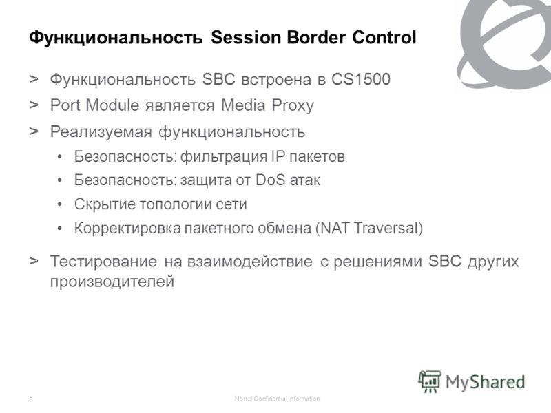 Nortel Confidential Information 8 Функциональность Session Border Control >Функциональность SBC встроена в CS1500 >Port Module является Media Proxy >Реализуемая функциональность Безопасность: фильтрация IP пакетов Безопасность: защита от DoS атак Скр