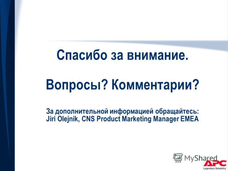 Спасибо за внимание. Вопросы? Комментарии? За дополнительной информацией обращайтесь: Jiri Olejnik, CNS Product Marketing Manager EMEA