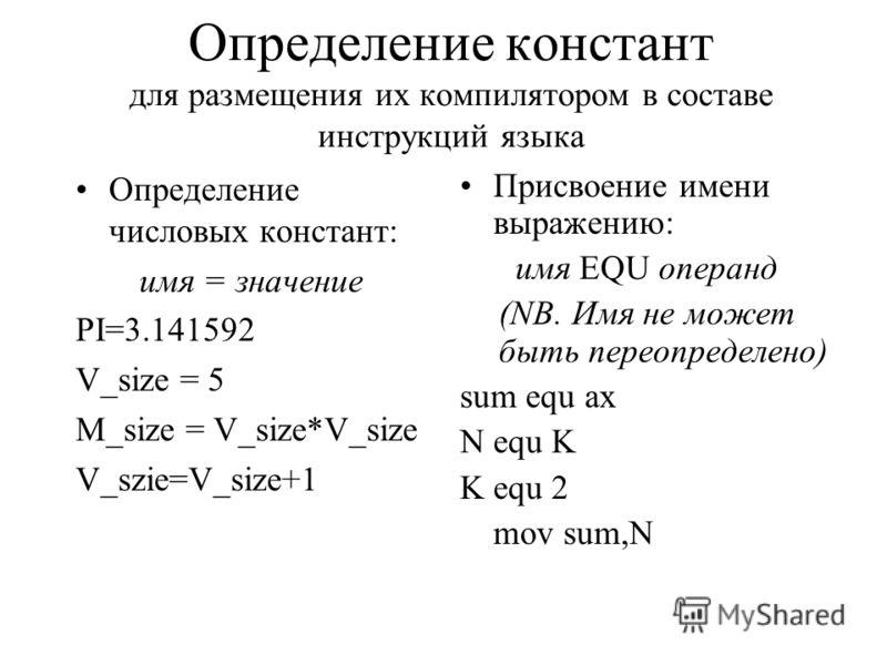 Определение констант для размещения их компилятором в составе инструкций языка Определение числовых констант: имя = значение PI=3.141592 V_size = 5 M_size = V_size*V_size V_szie=V_size+1 Присвоение имени выражению: имя EQU операнд (NB. Имя не может б