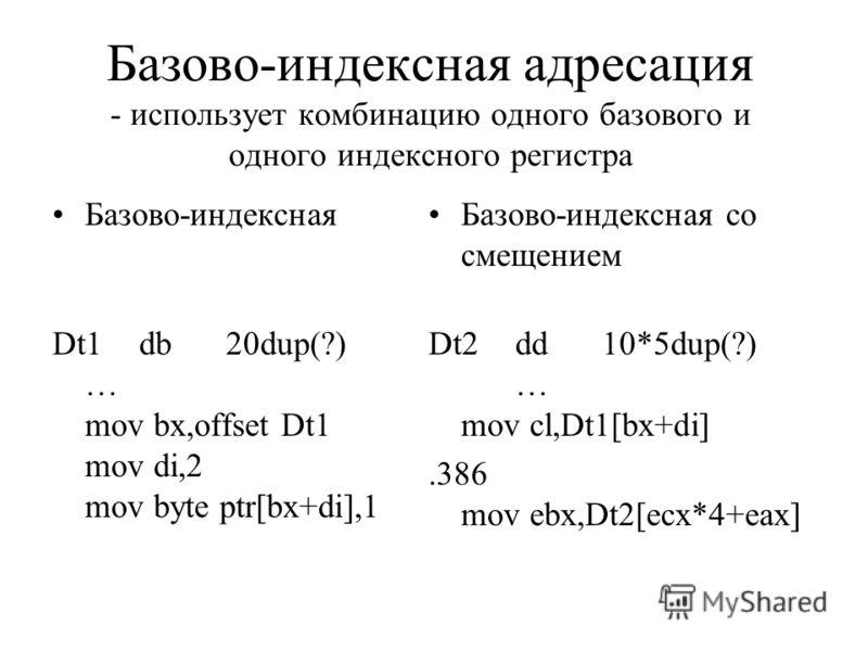 Базово-индексная адресация - использует комбинацию одного базового и одного индексного регистра Базово-индексная Dt1db20dup(?) … mov bx,offset Dt1 mov di,2 mov byte ptr[bx+di],1 Базово-индексная со смещением Dt2dd10*5dup(?) … mov cl,Dt1[bx+di].386 mo