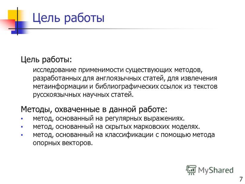 Цель работы 7 Цель работы: исследование применимости существующих методов, разработанных для англоязычных статей, для извлечения метаинформации и библиографических ссылок из текстов русскоязычных научных статей. Методы, охваченные в данной работе: ме